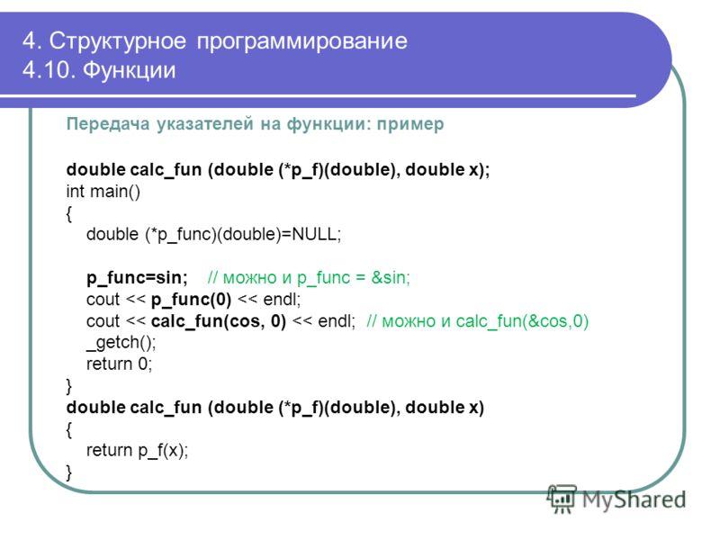 Передача указателей на функции: пример double calc_fun (double (*p_f)(double), double x); int main() { double (*p_func)(double)=NULL; p_func=sin; // можно и p_func = &sin; cout