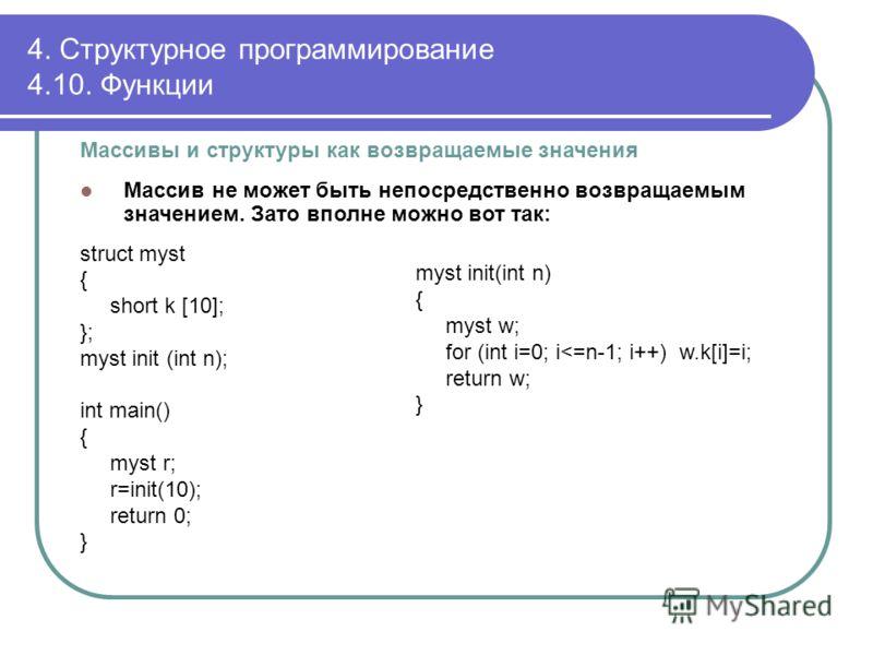 Массивы и структуры как возвращаемые значения Массив не может быть непосредственно возвращаемым значением. Зато вполне можно вот так: struct myst { short k [10]; }; myst init (int n); int main() { myst r; r=init(10); return 0; } 4. Структурное програ