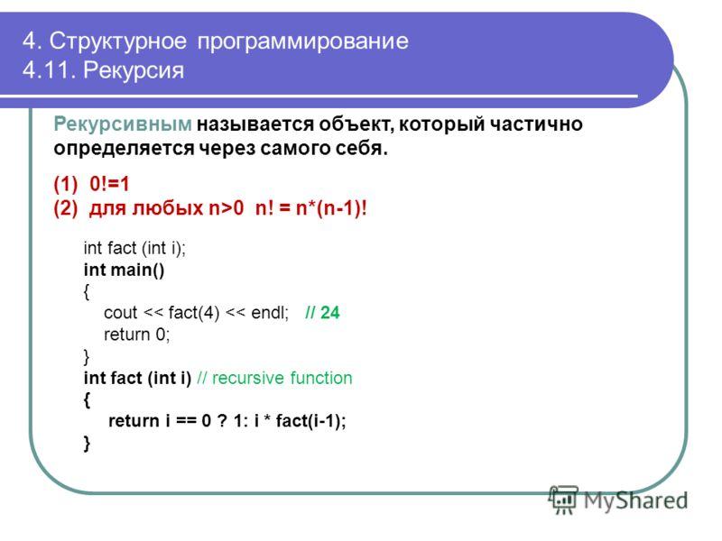 4. Структурное программирование 4.11. Рекурсия Рекурсивным называется объект, который частично определяется через самого себя. (1)0!=1 (2)для любых n>0 n! = n*(n-1)! int fact (int i); int main() { cout