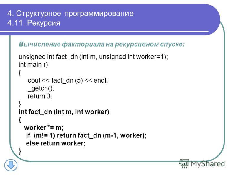 Вычисление факториала на рекурсивном спуске: unsigned int fact_dn (int m, unsigned int worker=1); int main () { cout