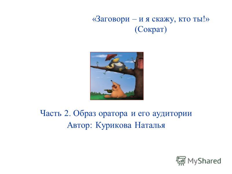 «Заговори – и я скажу, кто ты!» (Сократ) Часть 2. Образ оратора и его аудитории Автор: Курикова Наталья