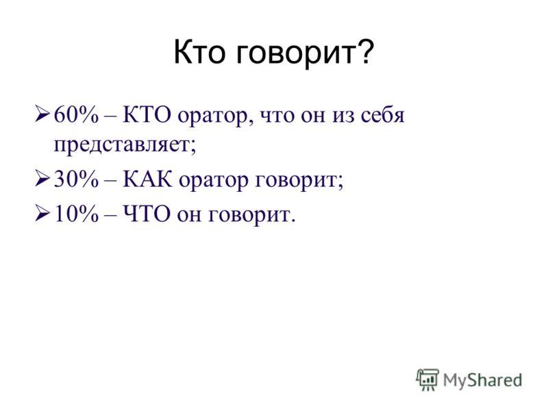 Кто говорит? 60% – КТО оратор, что он из себя представляет; 30% – КАК оратор говорит; 10% – ЧТО он говорит.