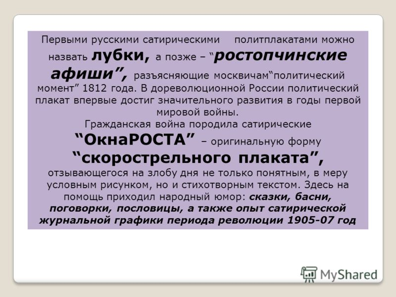 Первыми русскими сатирическими политплакатами можно назвать лубки, а позже – ростопчинские афиши, разъясняющие москвичамполитический момент 1812 года. В дореволюционной России политический плакат впервые достиг значительного развития в годы первой ми