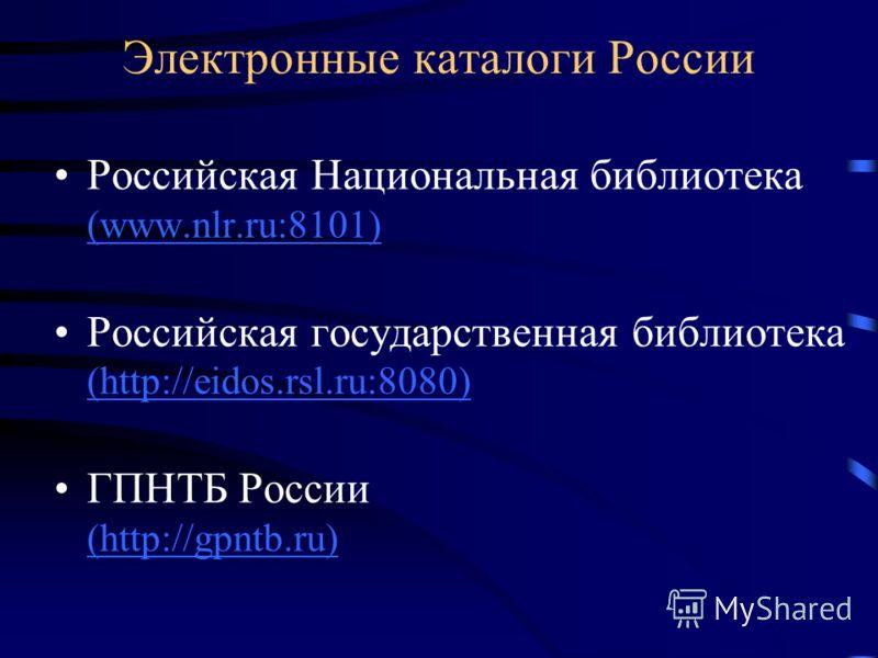 Электронные каталоги России Российская Национальная библиотека (www.nlr.ru:8101) (www.nlr.ru:8101) Российская государственная библиотека (http://eidos.rsl.ru:8080) (http://eidos.rsl.ru:8080) ГПНТБ России (http://gpntb.ru) (http://gpntb.ru)