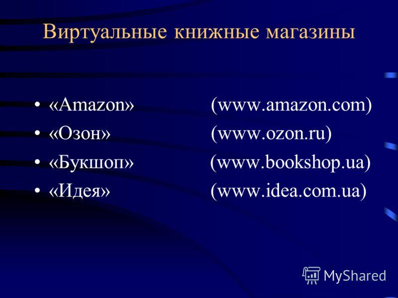 Виртуальные книжные магазины «Amazon» (www.amazon.com) «Озон» (www.ozon.ru) «Букшоп» (www.bookshop.ua) «Идея» (www.idea.com.ua)