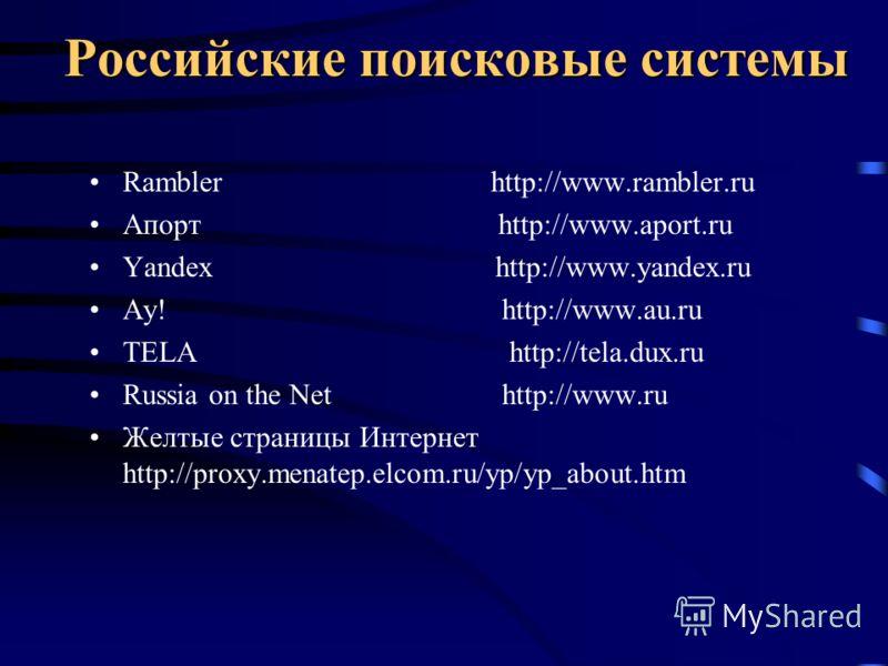 Российские поисковые системы Rambler http://www.rambler.ru Апорт http://www.aport.ru Yandex http://www.yandex.ru Ay! http://www.au.ru TELA http://tela.dux.ru Russia on the Net http://www.ru Желтые страницы Интернет http://proxy.menatep.elcom.ru/yp/yp