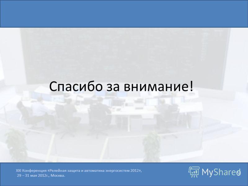 9 XXI Конференция «Релейная защита и автоматика энергосистем 2012», 29 – 31 мая 2012г., Москва. Спасибо за внимание!