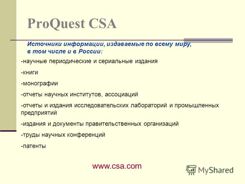 ProQuest CSA www.csa.com Источники информации, издаваемые по всему миру, в том числе и в России: -научные периодические и сериальные издания -книги -монографии -отчеты научных институтов, ассоциаций -отчеты и издания исследовательских лабораторий и п