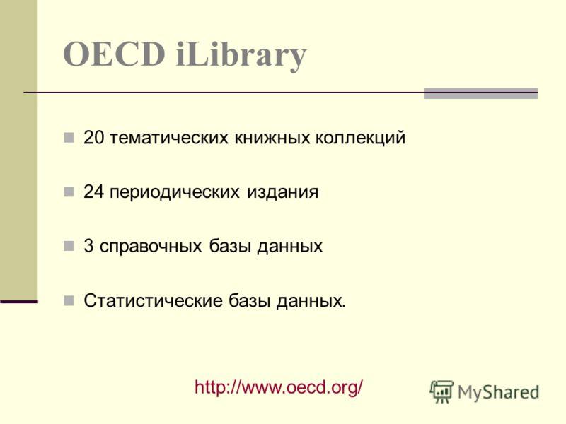 OECD iLibrary 20 тематических книжных коллекций 24 периодических издания 3 справочных базы данных Статистические базы данных. http://www.oecd.org/