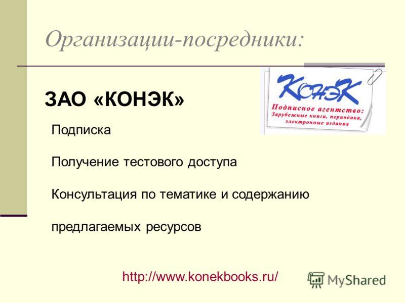 Организации-посредники: ЗАО «КОНЭК» http://www.konekbooks.ru/ Подписка Получение тестового доступа Консультация по тематике и содержанию предлагаемых ресурсов