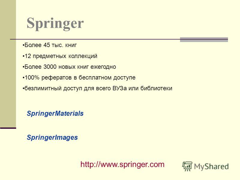 Springer http://www.springer.com Более 45 тыс. книг 12 предметных коллекций Более 3000 новых книг ежегодно 100% рефератов в бесплатном доступе безлимитный доступ для всего ВУЗа или библиотеки SpringerMaterials SpringerImages