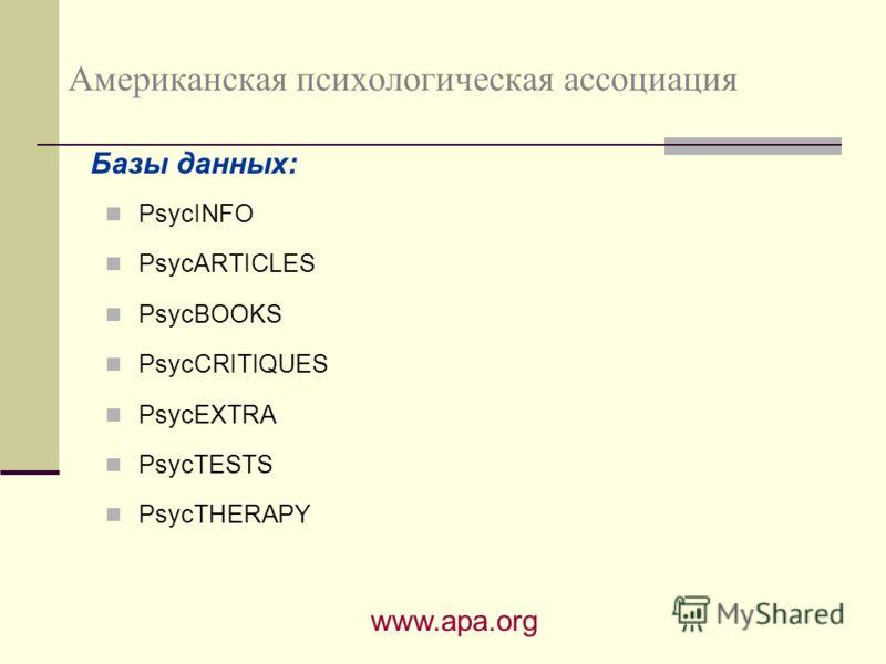 Американская психологическая ассоциация PsycINFO PsycARTICLES PsycBOOKS PsycCRITIQUES PsycEXTRA PsycTESTS PsycTHERAPY www.apa.org Базы данных: