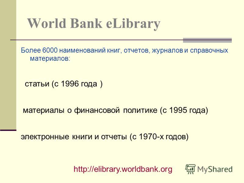 World Bank eLibrary Более 6000 наименований книг, отчетов, журналов и справочных материалов: http://elibrary.worldbank.org статьи (с 1996 года ) материалы о финансовой политике (с 1995 года) электронные книги и отчеты (с 1970-х годов)