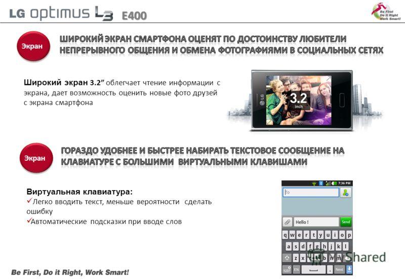 E400 Экран + 17% Широкий экран 3.2 облегчает чтение информации с экрана, дает возможность оценить новые фото друзей с экрана смартфона Виртуальная клавиатура: Легко вводить текст, меньше вероятности сделать ошибку Автоматические подсказки при вводе с