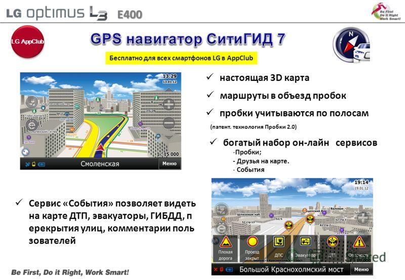настоящая 3D карта пробки учитываются по полосам (патент. технология Пробки 2.0) Бесплатно для всех смартфонов LG в AppClub маршруты в объезд пробок богатый набор он-лайн сервисов -Пробки; - Друзья на карте. - События E400 Сервис «События» позволяет