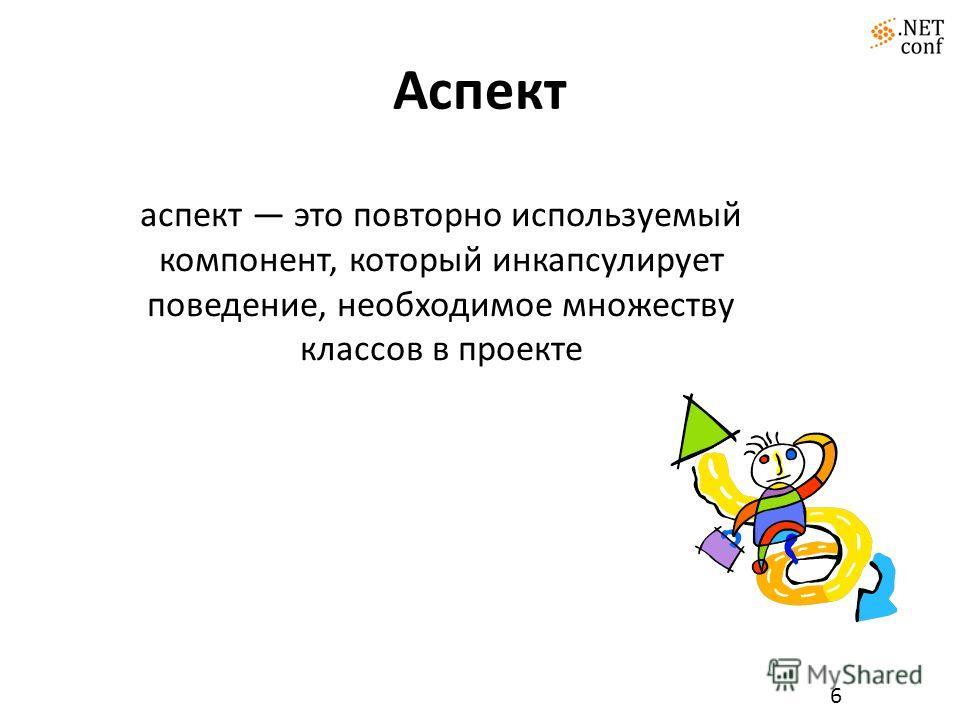 Аспект 6 аспект это повторно используемый компонент, который инкапсулирует поведение, необходимое множеству классов в проекте