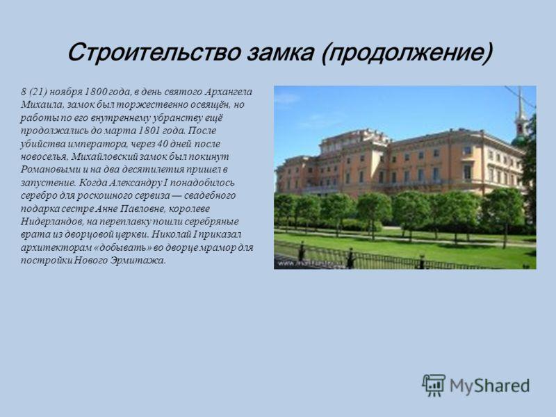 Строительство замка (продолжение) 8 (21) ноября 1800 года, в день святого Архангела Михаила, замок был торжественно освящён, но работы по его внутреннему убранству ещё продолжались до марта 1801 года. После убийства императора, через 40 дней после но