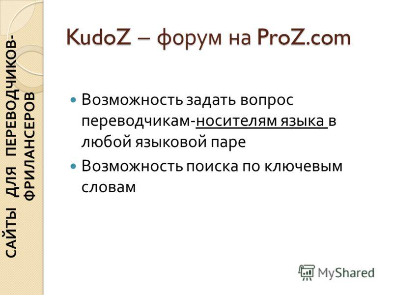 KudoZ – форум на ProZ.com Возможность задать вопрос переводчикам - носителям языка в любой языковой паре Возможность поиска по ключевым словам САЙТЫ ДЛЯ ПЕРЕВОДЧИКОВ - ФРИЛАНСЕРОВ