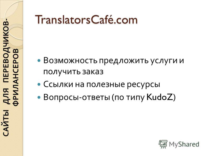 TranslatorsCafé.com Возможность предложить услуги и получить заказ Ссылки на полезные ресурсы Вопросы - ответы ( по типу KudoZ) САЙТЫ ДЛЯ ПЕРЕВОДЧИКОВ - ФРИЛАНСЕРОВ