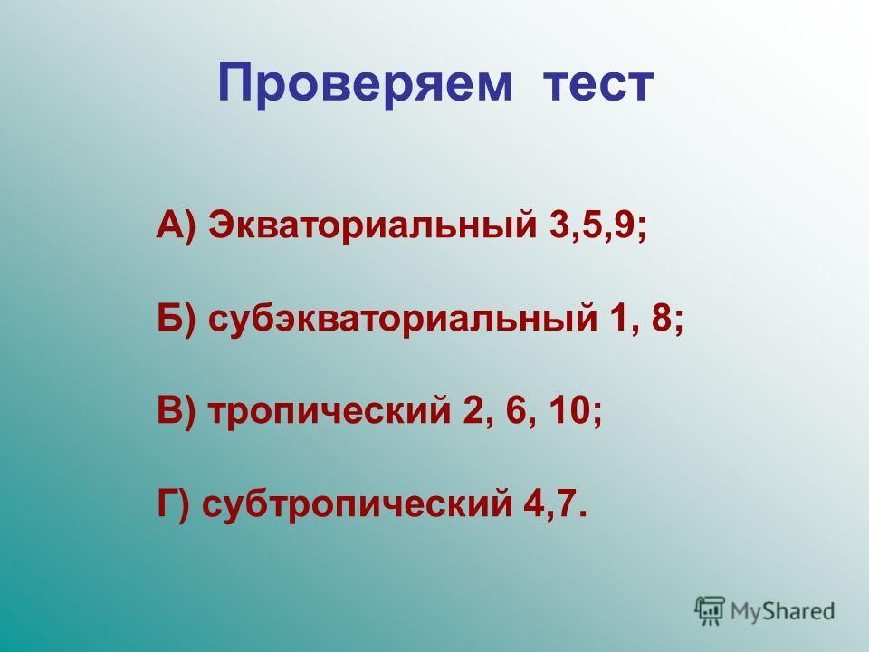 Проверяем тест А) Экваториальный 3,5,9; Б) субэкваториальный 1, 8; В) тропический 2, 6, 10; Г) субтропический 4,7.