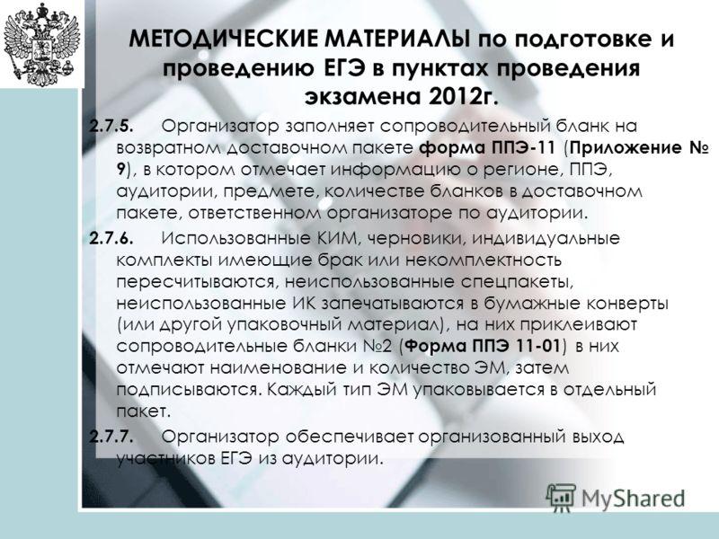 МЕТОДИЧЕСКИЕ МАТЕРИАЛЫ по подготовке и проведению ЕГЭ в пунктах проведения экзамена 2012г. 2.7.5. Организатор заполняет сопроводительный бланк на возвратном доставочном пакете форма ППЭ-11 ( Приложение 9 ), в котором отмечает информацию о регионе, ПП