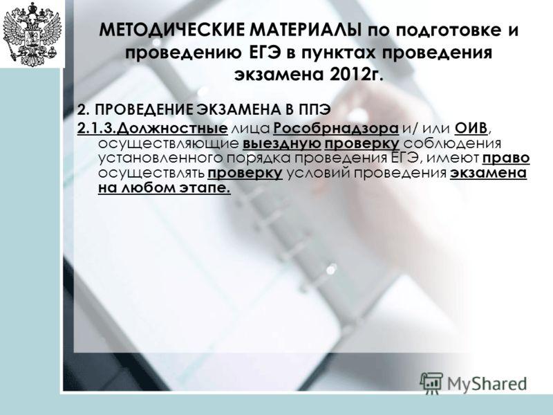МЕТОДИЧЕСКИЕ МАТЕРИАЛЫ по подготовке и проведению ЕГЭ в пунктах проведения экзамена 2012г. 2. ПРОВЕДЕНИЕ ЭКЗАМЕНА В ППЭ 2.1.3.Должностные лица Рособрнадзора и/ или ОИВ, осуществляющие выездную проверку соблюдения установленного порядка проведения ЕГЭ