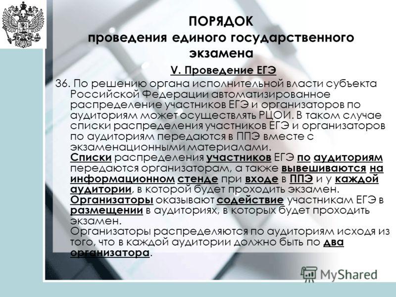 ПОРЯДОК проведения единого государственного экзамена V. Проведение ЕГЭ 36. По решению органа исполнительной власти субъекта Российской Федерации автоматизированное распределение участников ЕГЭ и организаторов по аудиториям может осуществлять РЦОИ. В