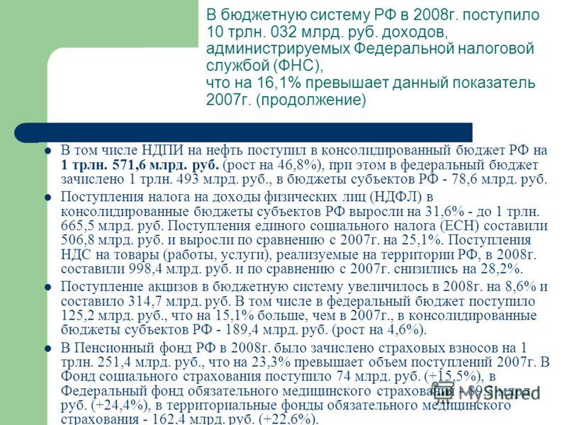 В бюджетную систему РФ в 2008г. поступило 10 трлн. 032 млрд. руб. доходов, администрируемых Федеральной налоговой службой (ФНС), что на 16,1% превышает данный показатель 2007г. (продолжение) В том числе НДПИ на нефть поступил в консолидированный бюдж