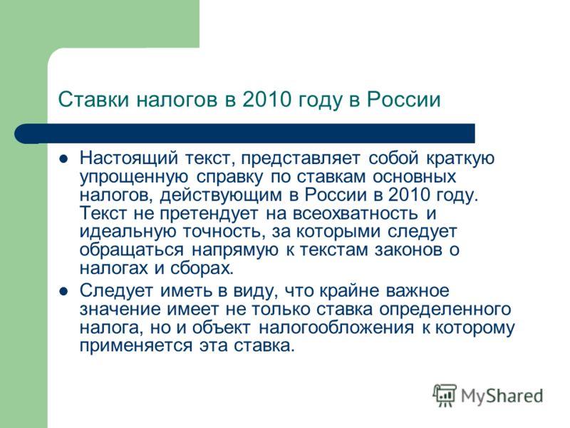 Ставки налогов в 2010 году в России Настоящий текст, представляет собой краткую упрощенную справку по ставкам основных налогов, действующим в России в 2010 году. Текст не претендует на всеохватность и идеальную точность, за которыми следует обращатьс