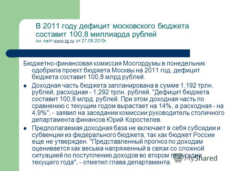 В 2011 году дефицит московского бюджета составит 100,8 миллиарда рублей см. сайт www.rg.ru от 27.09.2010г. www.rg.ru Бюджетно-финансовая комиссия Мосгордумы в понедельник одобрила проект бюджета Москвы на 2011 год, дефицит бюджета составит 100,8 млрд