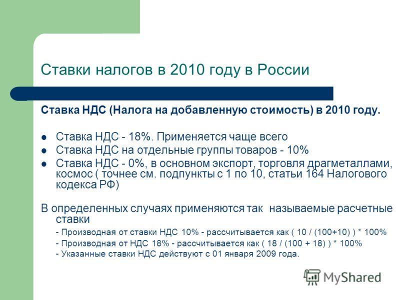 Ставки налогов в 2010 году в России Ставка НДС (Налога на добавленную стоимость) в 2010 году. Ставка НДС - 18%. Применяется чаще всего Ставка НДС на отдельные группы товаров - 10% Ставка НДС - 0%, в основном экспорт, торговля драгметаллами, космос (
