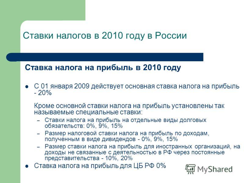 Ставка налога на прибыль в 2010 году С 01 января 2009 действует основная ставка налога на прибыль - 20% Кроме основной ставки налога на прибыль установлены так называемые специальные ставки: – Ставки налога на прибыль на отдельные виды долговых обяза