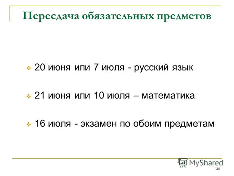 30 Пересдача обязательных предметов 20 июня или 7 июля - русский язык 21 июня или 10 июля – математика 16 июля - экзамен по обоим предметам