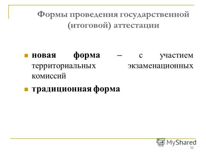 53 Формы проведения государственной (итоговой) аттестации новая форма – с участием территориальных экзаменационных комиссий традиционная форма