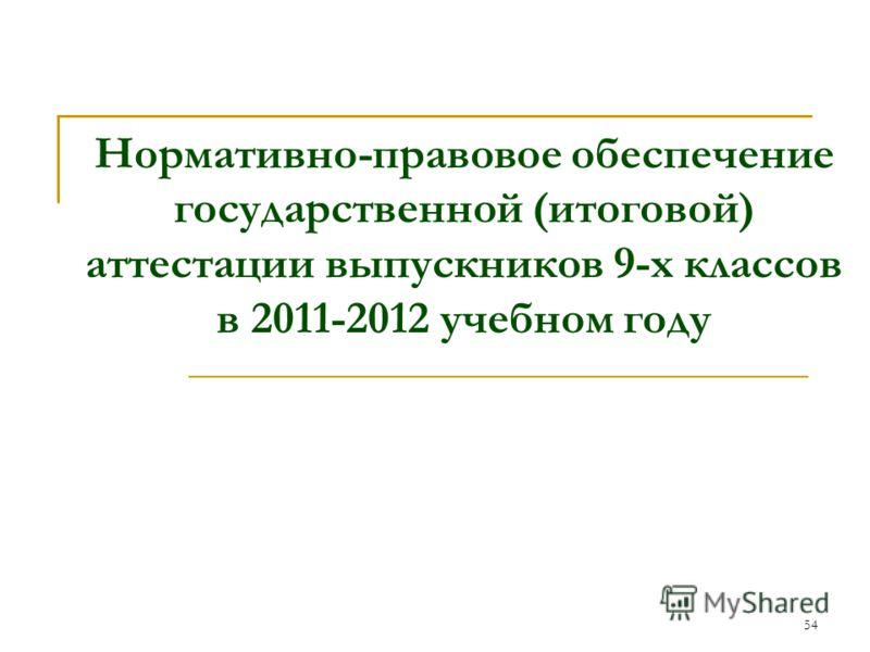 54 Нормативно-правовое обеспечение государственной (итоговой) аттестации выпускников 9-х классов в 2011-2012 учебном году