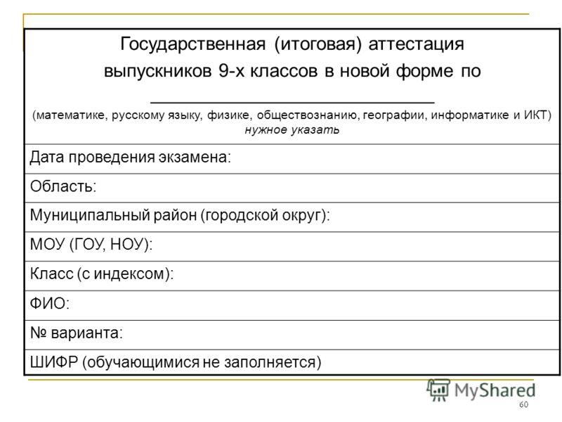 60 Государственная (итоговая) аттестация выпускников 9-х классов в новой форме по ___________________________ (математике, русскому языку, физике, обществознанию, географии, информатике и ИКТ) нужное указать Дата проведения экзамена: Область: Муницип