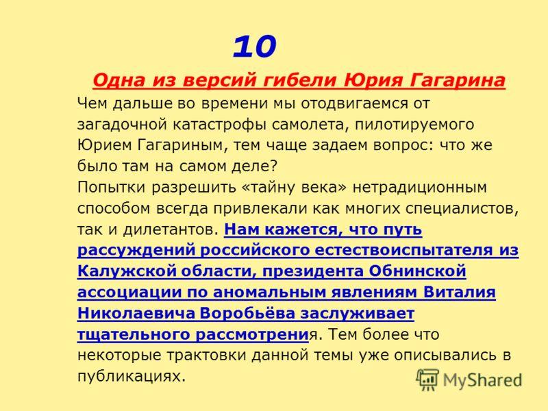 Одна из версий гибели Юрия Гагарина Чем дальше во времени мы отодвигаемся от загадочной катастрофы самолета, пилотируемого Юрием Гагариным, тем чаще задаем вопрос: что же было там на самом деле? Попытки разрешить «тайну века» нетрадиционным способом