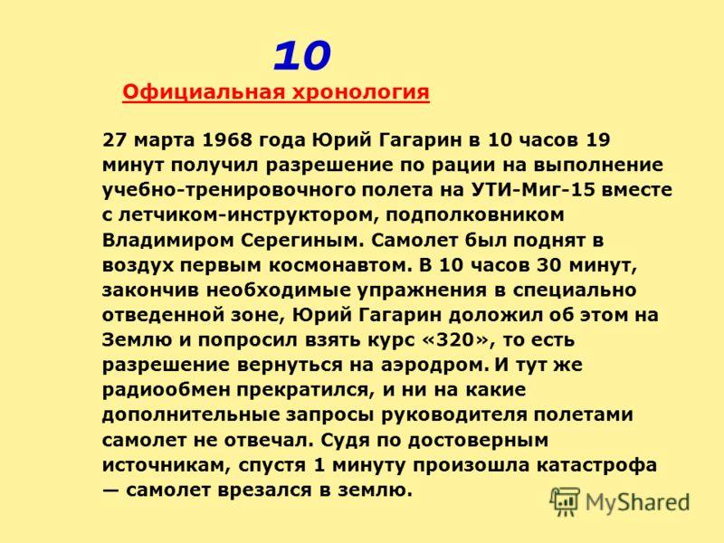 Официальная хронология 27 марта 1968 года Юрий Гагарин в 10 часов 19 минут получил разрешение по рации на выполнение учебно-тренировочного полета на УТИ-Миг-15 вместе с летчиком-инструктором, подполковником Владимиром Серегиным. Самолет был поднят в