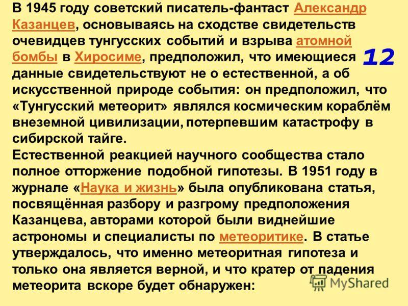 В 1945 году советский писатель-фантаст Александр Казанцев, основываясь на сходстве свидетельств очевидцев тунгусских событий и взрыва атомной бомбы в Хиросиме, предположил, что имеющиеся данные свидетельствуют не о естественной, а об искусственной пр