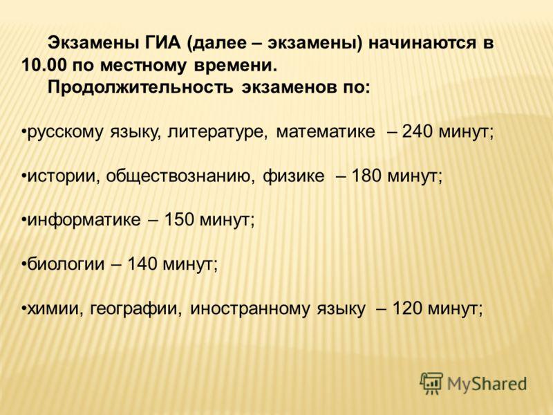 Экзамены ГИА (далее – экзамены) начинаются в 10.00 по местному времени. Продолжительность экзаменов по: русскому языку, литературе, математике – 240 минут; истории, обществознанию, физике – 180 минут; информатике – 150 минут; биологии – 140 минут; хи