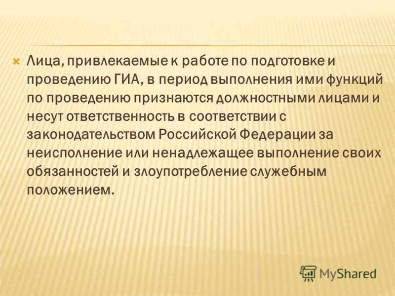 Лица, привлекаемые к работе по подготовке и проведению ГИА, в период выполнения ими функций по проведению признаются должностными лицами и несут ответственность в соответствии с законодательством Российской Федерации за неисполнение или ненадлежащее