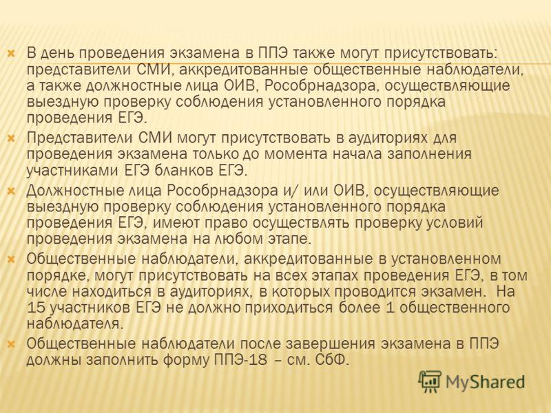 В день проведения экзамена в ППЭ также могут присутствовать: представители СМИ, аккредитованные общественные наблюдатели, а также должностные лица ОИВ, Рособрнадзора, осуществляющие выездную проверку соблюдения установленного порядка проведения ЕГЭ.
