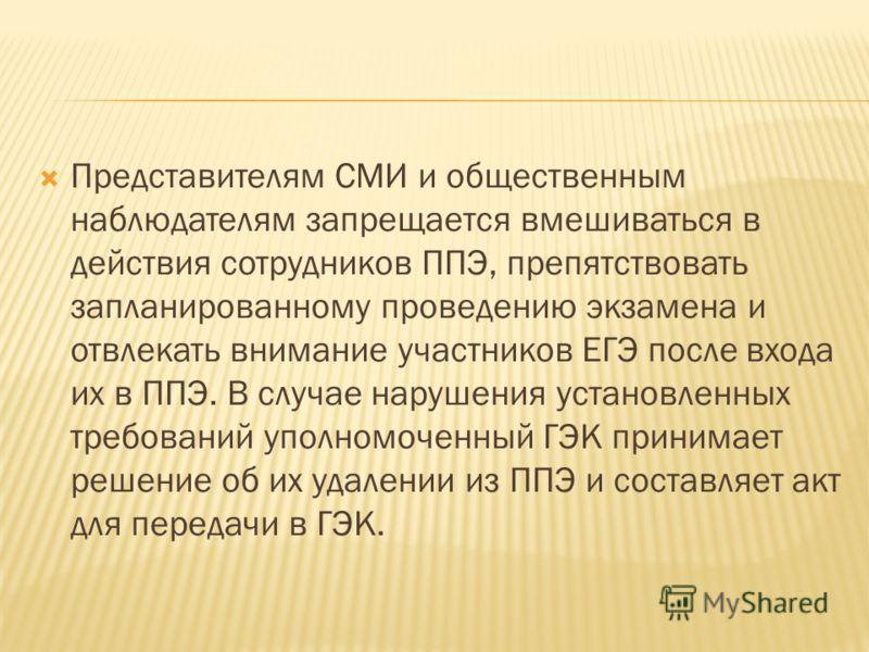 Представителям СМИ и общественным наблюдателям запрещается вмешиваться в действия сотрудников ППЭ, препятствовать запланированному проведению экзамена и отвлекать внимание участников ЕГЭ после входа их в ППЭ. В случае нарушения установленных требован