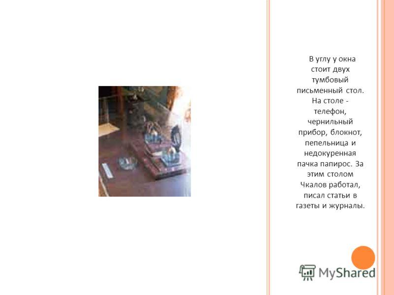 В углу у окна стоит двух тумбовый письменный стол. На столе - телефон, чернильный прибор, блокнот, пепельница и недокуренная пачка папирос. За этим столом Чкалов работал, писал статьи в газеты и журналы.