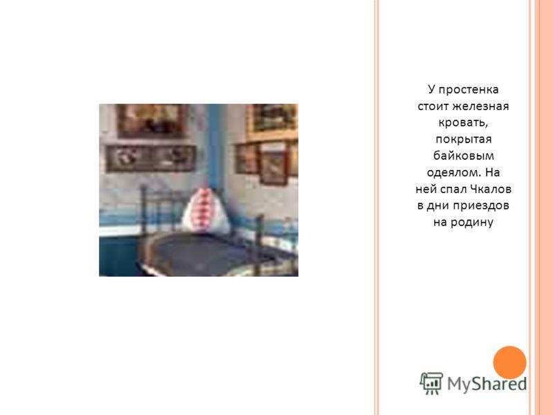 У простенка стоит железная кровать, покрытая байковым одеялом. На ней спал Чкалов в дни приездов на родину