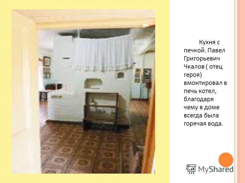 Кухня с печкой. Павел Григорьевич Чкалов ( отец героя ) вмонтировал в печь котел, благодаря чему в доме всегда была горячая вода.