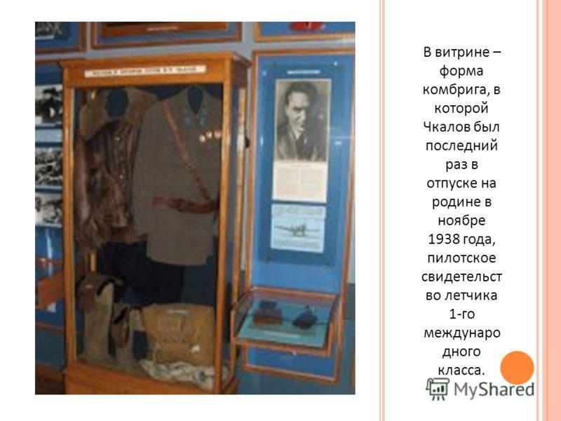 В витрине – форма комбрига, в которой Чкалов был последний раз в отпуске на родине в ноябре 1938 года, пилотское свидетельст во летчика 1- го междунаро дного класса.