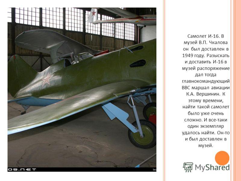 Самолет И -16. В музей В. П. Чкалова он был доставлен в 1949 году. Разыскать и доставить И -16 в музей распоряжение дал тогда главнокомандующий ВВС маршал авиации К. А. Вершинин. К этому времени, найти такой самолет было уже очень сложно. И все - так