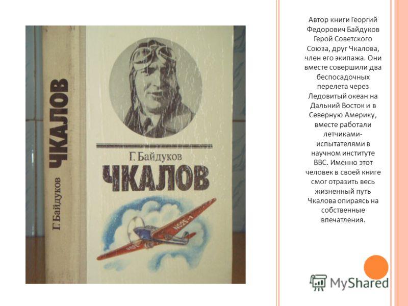 Автор книги Георгий Федорович Байдуков Герой Советского Союза, друг Чкалова, член его экипажа. Они вместе совершили два беспосадочных перелета через Ледовитый океан на Дальний Восток и в Северную Америку, вместе работали летчиками - испытателями в на