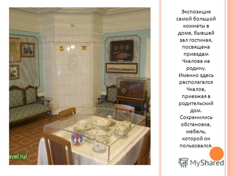 Экспозиция самой большой комнаты в доме, бывшей зал гостиная, посвящена приездам Чкалова на родину. Именно здесь располагался Чкалов, приезжая в родительский дом. Сохранились обстановка, мебель, которой он пользовался.